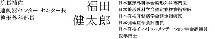 運動器センター センター長 福田 健太郎 日本整形外科学会整形外科専門医/日本整形外科学会認定脊髄脊髄病医/日本脊髄脊髄病学会認定指導医/医学博士
